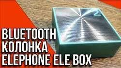 Elephone Ele Box- обзор красивой Bluetooth колонки
